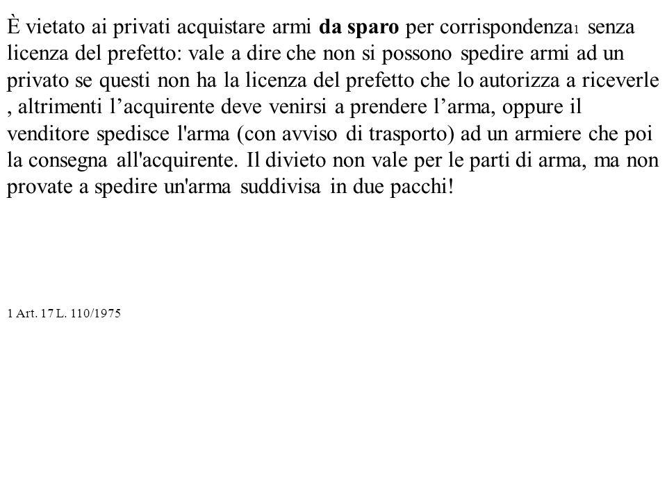 È vietato ai privati acquistare armi da sparo per corrispondenza 1 senza licenza del prefetto: vale a dire che non si possono spedire armi ad un priva