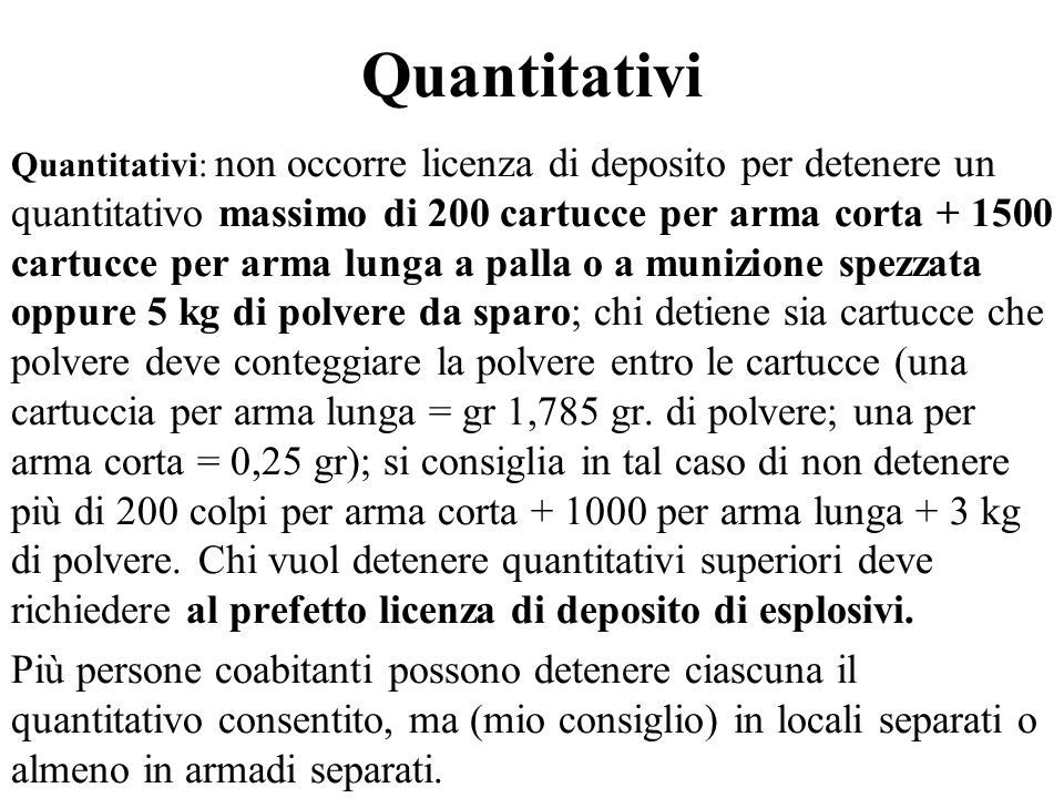 Quantitativi Quantitativi: non occorre licenza di deposito per detenere un quantitativo massimo di 200 cartucce per arma corta + 1500 cartucce per arm