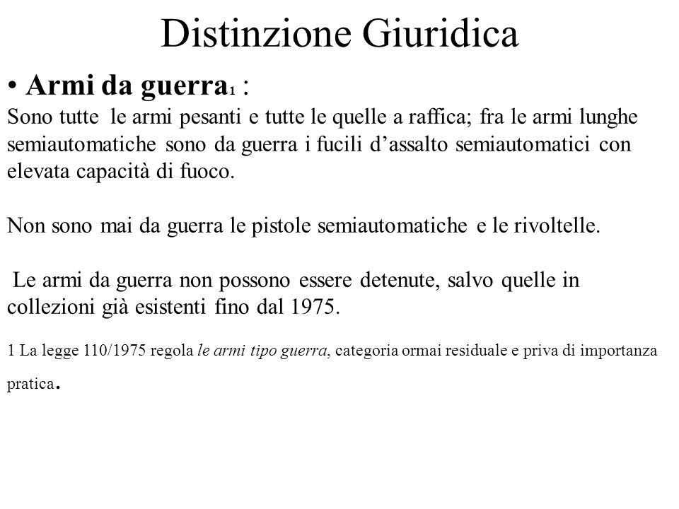 Distinzione Giuridica Armi da guerra 1 : Sono tutte le armi pesanti e tutte le quelle a raffica; fra le armi lunghe semiautomatiche sono da guerra i f