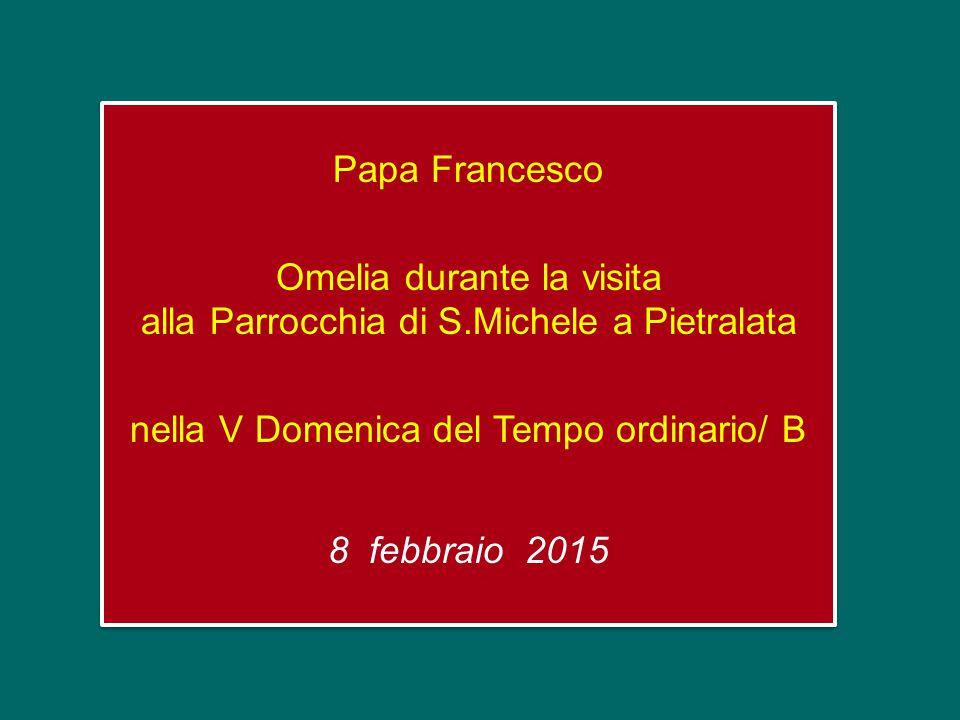 Papa Francesco Omelia durante la visita alla Parrocchia di S.Michele a Pietralata nella V Domenica del Tempo ordinario/ B 8 febbraio 2015 Papa Francesco Omelia durante la visita alla Parrocchia di S.Michele a Pietralata nella V Domenica del Tempo ordinario/ B 8 febbraio 2015