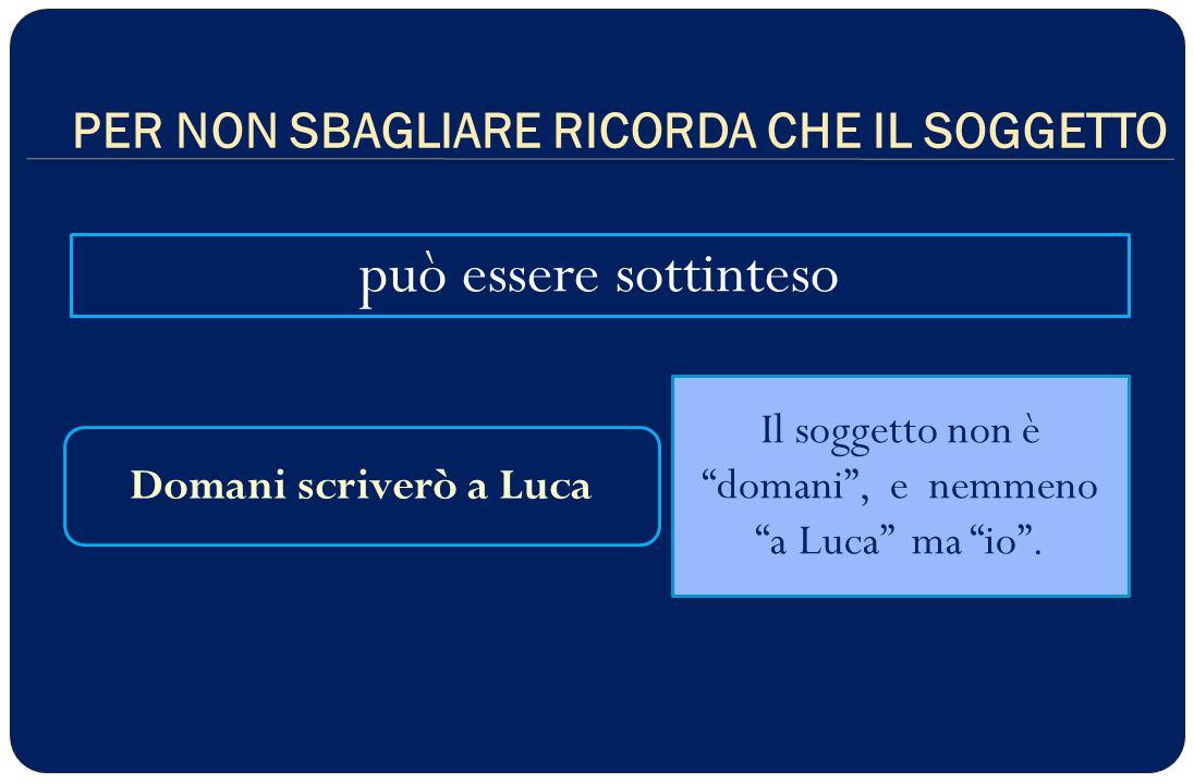 PER NON SBAGLIARE RICORDA CHE IL SOGGETTO può essere sottinteso Domani scriverò a Luca Il soggetto non è domani , e nemmeno a Luca ma io .