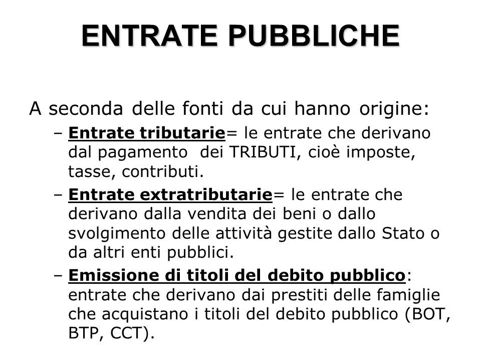 ENTRATE PUBBLICHE A seconda delle fonti da cui hanno origine: –Entrate tributarie= le entrate che derivano dal pagamento dei TRIBUTI, cioè imposte, tasse, contributi.