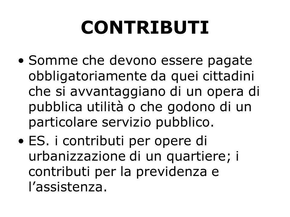 CONTRIBUTI Somme che devono essere pagate obbligatoriamente da quei cittadini che si avvantaggiano di un opera di pubblica utilità o che godono di un particolare servizio pubblico.
