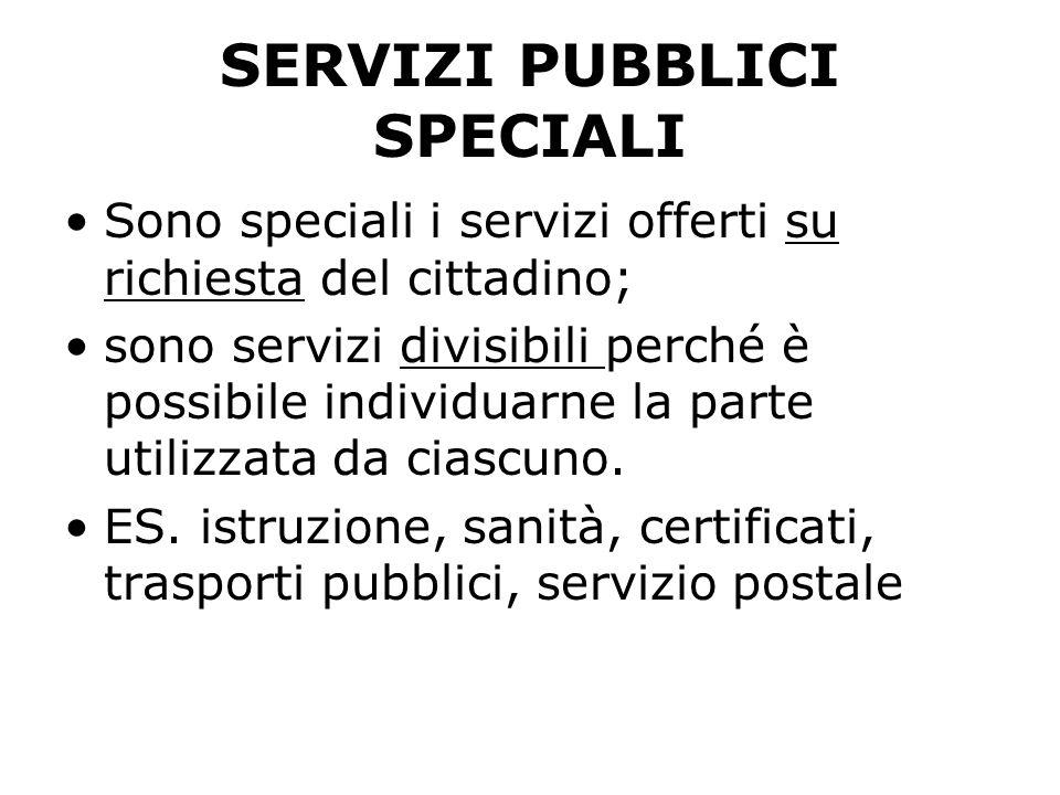 SERVIZI PUBBLICI SPECIALI Sono speciali i servizi offerti su richiesta del cittadino; sono servizi divisibili perché è possibile individuarne la parte utilizzata da ciascuno.