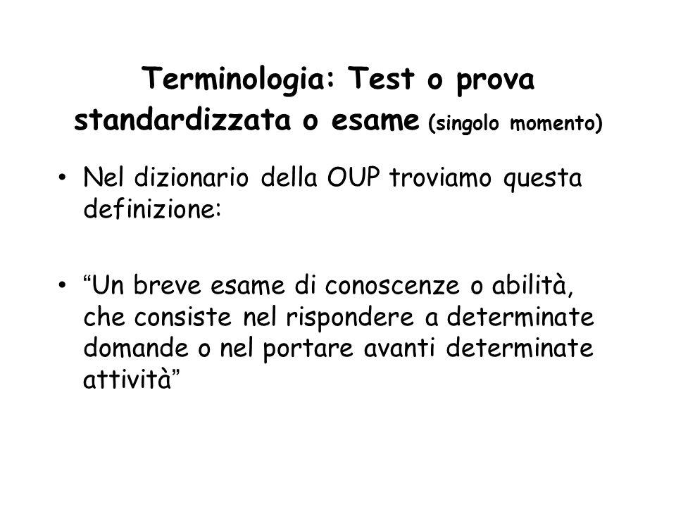 Terminologia: Test o prova standardizzata o esame (singolo momento) Nel dizionario della OUP troviamo questa definizione: Un breve esame di conoscenze o abilità, che consiste nel rispondere a determinate domande o nel portare avanti determinate attività