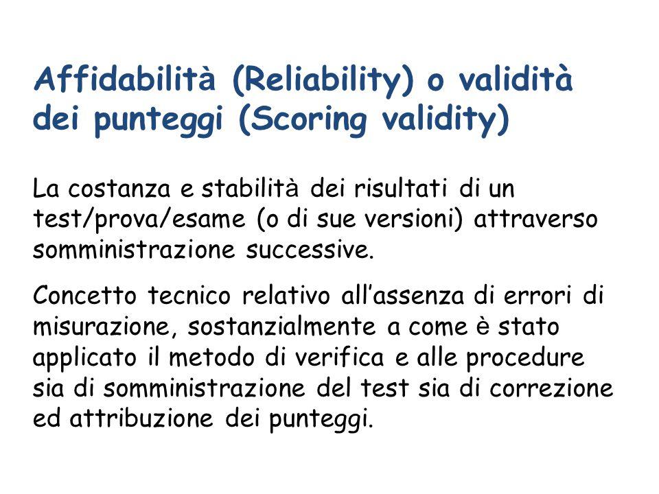 Affidabilit à (Reliability) o validità dei punteggi (Scoring validity) La costanza e stabilit à dei risultati di un test/prova/esame (o di sue versioni) attraverso somministrazione successive.