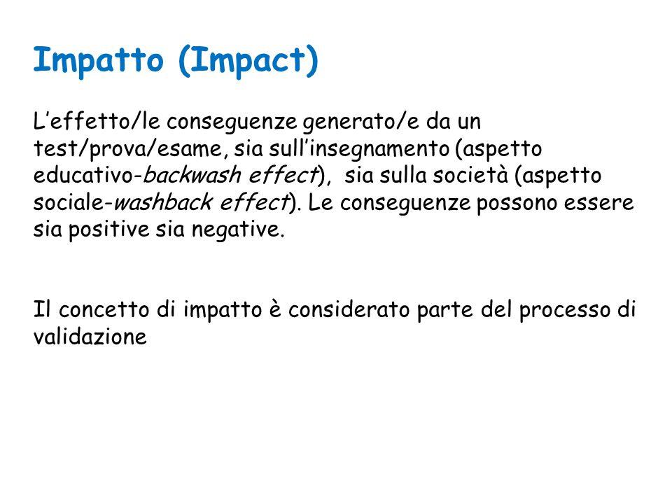 Impatto (Impact) L'effetto/le conseguenze generato/e da un test/prova/esame, sia sull'insegnamento (aspetto educativo-backwash effect), sia sulla società (aspetto sociale-washback effect).