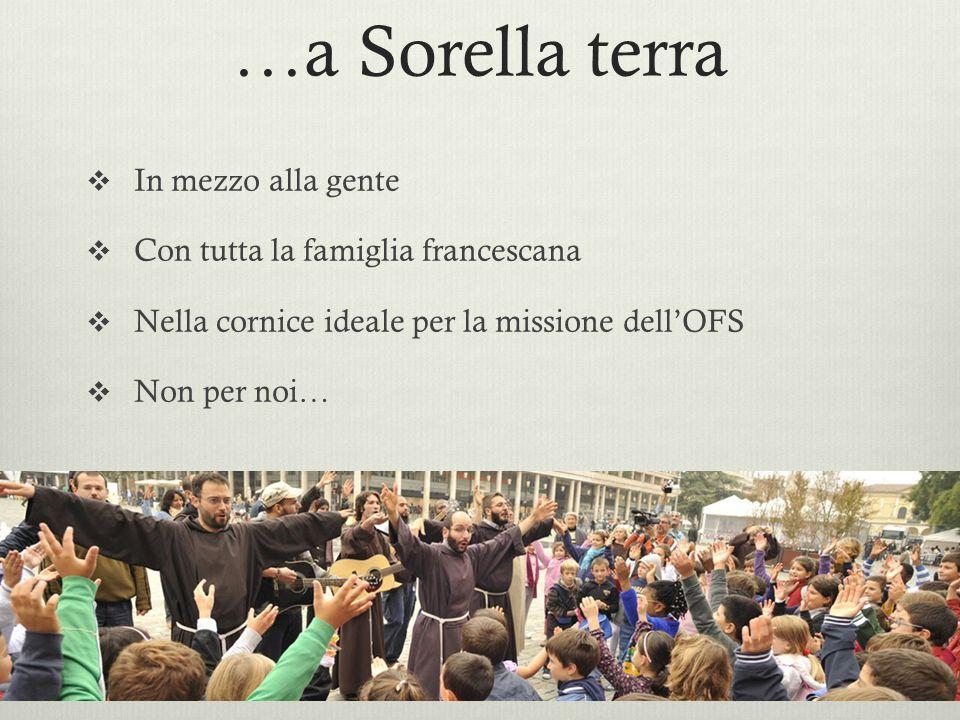 …a Sorella terra  In mezzo alla gente  Con tutta la famiglia francescana  Nella cornice ideale per la missione dell'OFS  Non per noi…