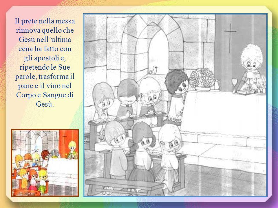 Il prete nella messa rinnova quello che Gesù nell'ultima cena ha fatto con gli apostoli e, ripetendo le Sue parole, trasforma il pane e il vino nel Co