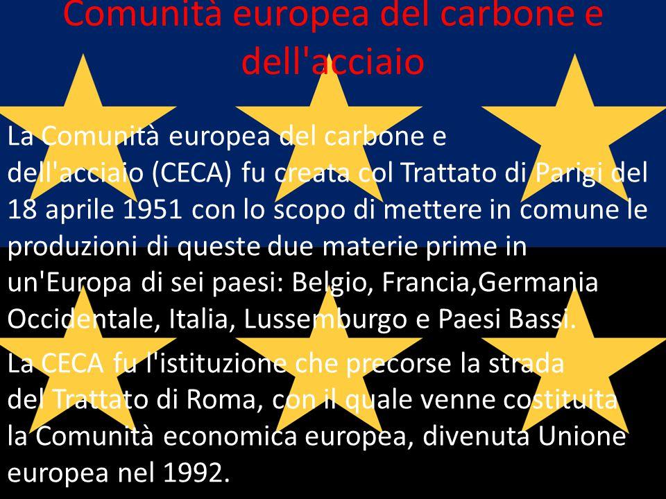 Comunità europea del carbone e dell'acciaio La Comunità europea del carbone e dell'acciaio (CECA) fu creata col Trattato di Parigi del 18 aprile 1951