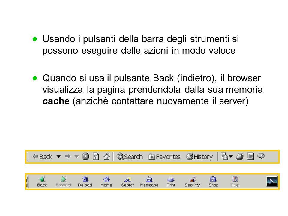 Usando i pulsanti della barra degli strumenti si possono eseguire delle azioni in modo veloce Quando si usa il pulsante Back (indietro), il browser visualizza la pagina prendendola dalla sua memoria cache (anzichè contattare nuovamente il server)