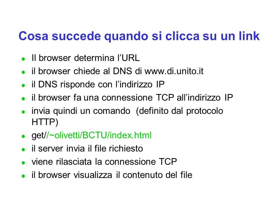 Cosa succede quando si clicca su un link l Il browser determina l'URL l il browser chiede al DNS di www.di.unito.it l il DNS risponde con l'indirizzo IP l il browser fa una connessione TCP all'indirizzo IP l invia quindi un comando (definito dal protocolo HTTP) l get//~olivetti/BCTU/index.html l il server invia il file richiesto l viene rilasciata la connessione TCP l il browser visualizza il contenuto del file