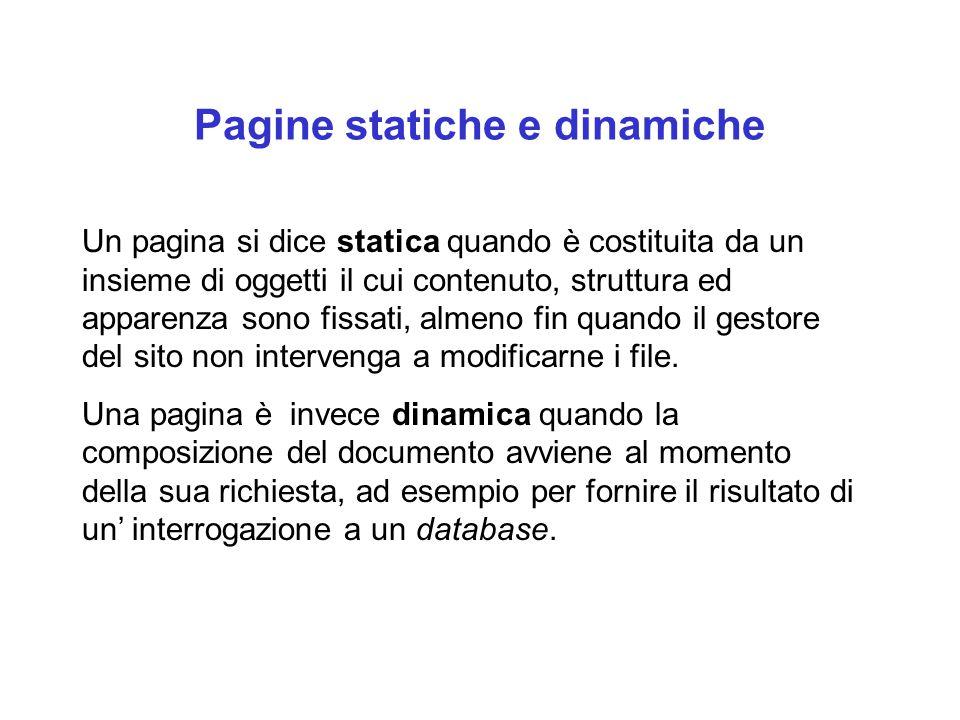 Pagine statiche e dinamiche Un pagina si dice statica quando è costituita da un insieme di oggetti il cui contenuto, struttura ed apparenza sono fissati, almeno fin quando il gestore del sito non intervenga a modificarne i file.
