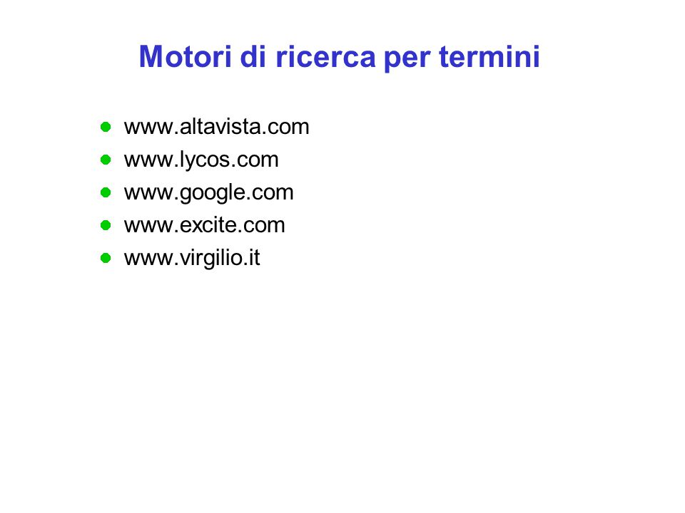 www.altavista.com www.lycos.com www.google.com www.excite.com www.virgilio.it Motori di ricerca per termini