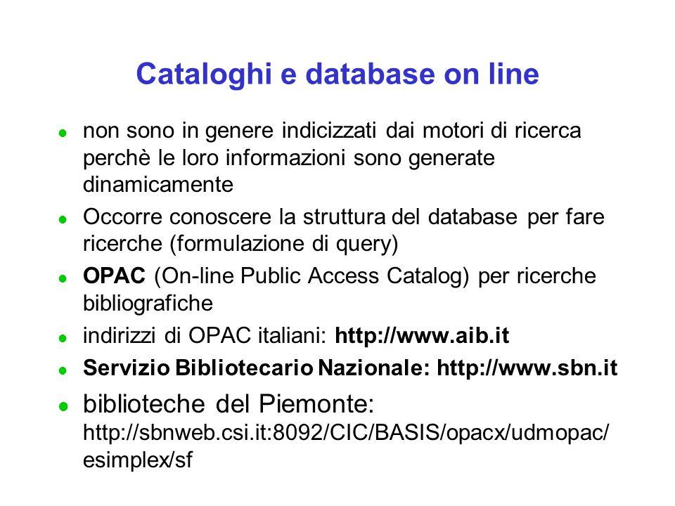 Cataloghi e database on line l non sono in genere indicizzati dai motori di ricerca perchè le loro informazioni sono generate dinamicamente l Occorre conoscere la struttura del database per fare ricerche (formulazione di query) l OPAC (On-line Public Access Catalog) per ricerche bibliografiche l indirizzi di OPAC italiani: http://www.aib.it l Servizio Bibliotecario Nazionale: http://www.sbn.it l biblioteche del Piemonte: http://sbnweb.csi.it:8092/CIC/BASIS/opacx/udmopac/ esimplex/sf