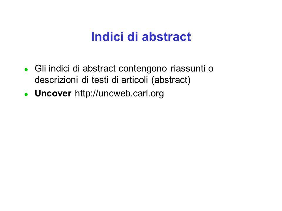 Indici di abstract l Gli indici di abstract contengono riassunti o descrizioni di testi di articoli (abstract) l Uncover http://uncweb.carl.org