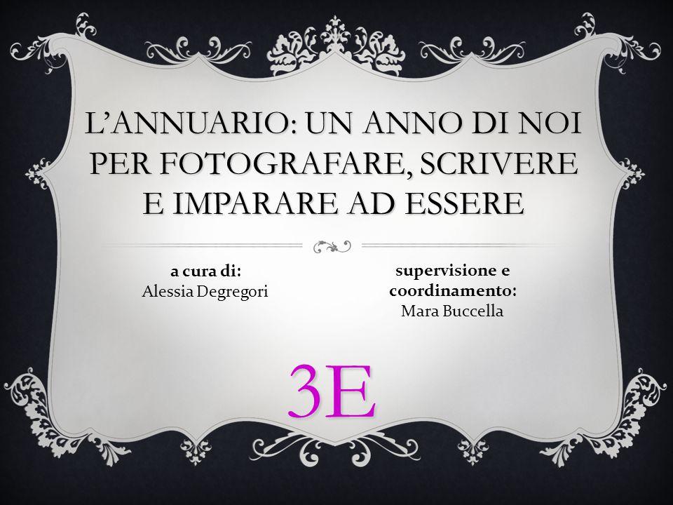 supervisione e coordinamento: Mara Buccella a cura di: Alessia Degregori L'ANNUARIO: UN ANNO DI NOI PER FOTOGRAFARE, SCRIVERE E IMPARARE AD ESSERE 3E