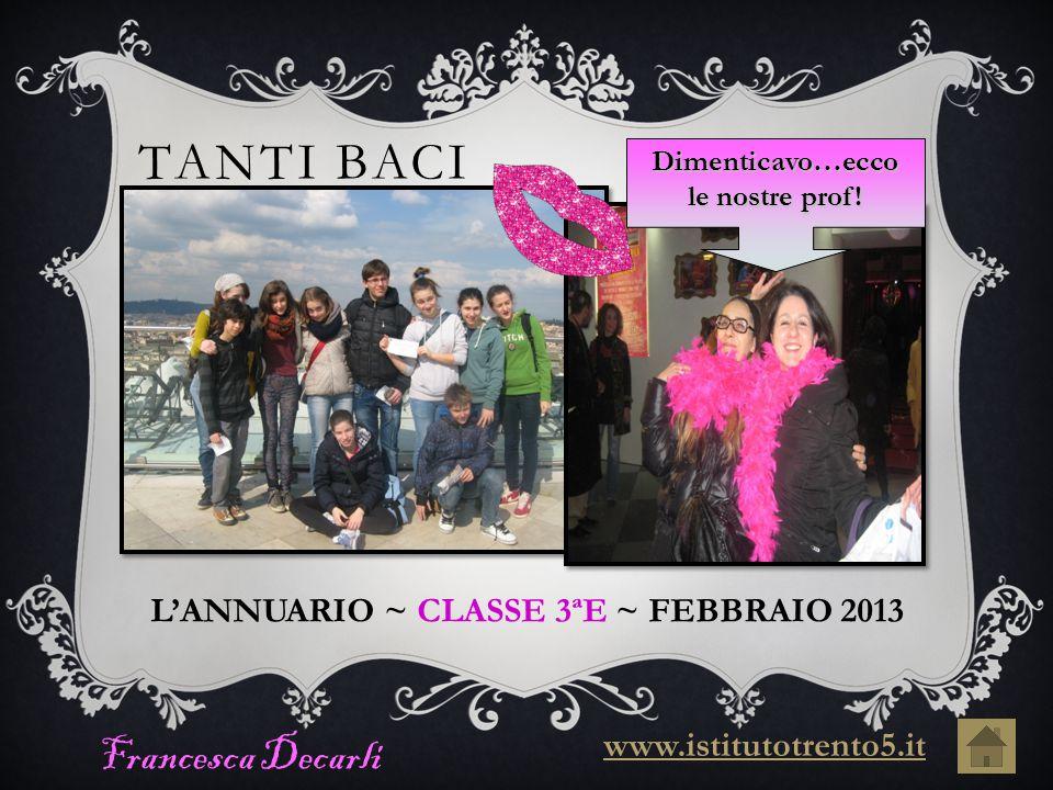 TANTI BACI Francesca Decarli L'ANNUARIO ~ CLASSE 3ªE ~ FEBBRAIO 2013 www.istitutotrento5.it Dimenticavo…ecco le nostre prof!