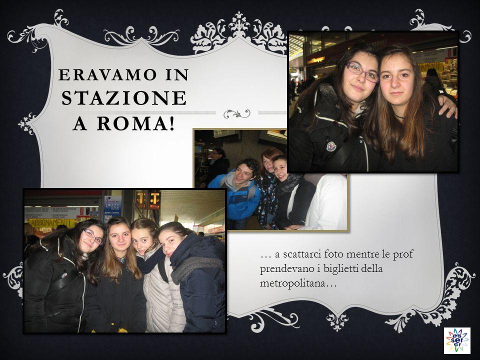 ERAVAMO IN STAZIONE A ROMA.
