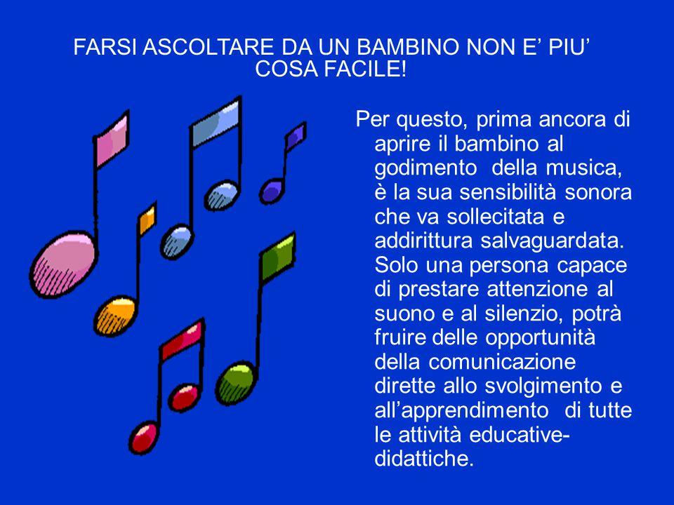 Per questo, prima ancora di aprire il bambino al godimento della musica, è la sua sensibilità sonora che va sollecitata e addirittura salvaguardata. S
