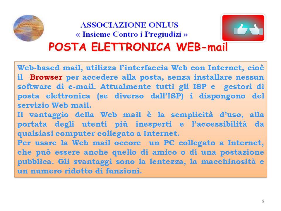 POSTA ELETTRONICA WEB-mail Con la Web-mail i messaggi in arrivo restano sul server del provider disponibili anche dopo essere stati letti; l'utente li deve cancellare se vuole recuperare spazio nella casella postale, che normalmente ha una disponibilità bassa di 5-10 MB.