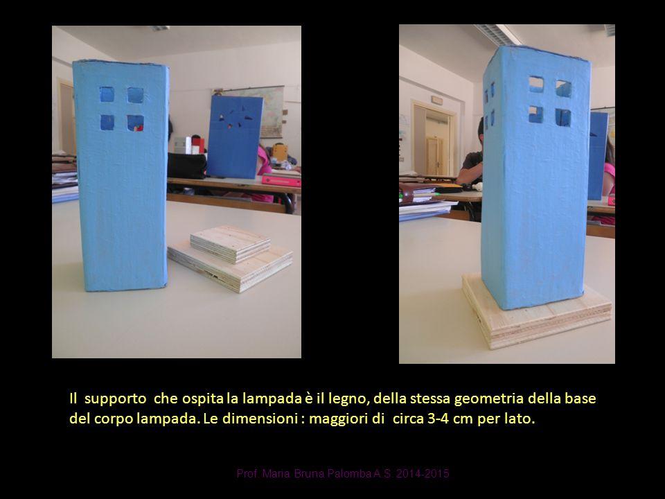 Prof. Maria Bruna Palomba A.S. 2014-2015 Il supporto che ospita la lampada è il legno, della stessa geometria della base del corpo lampada. Le dimensi