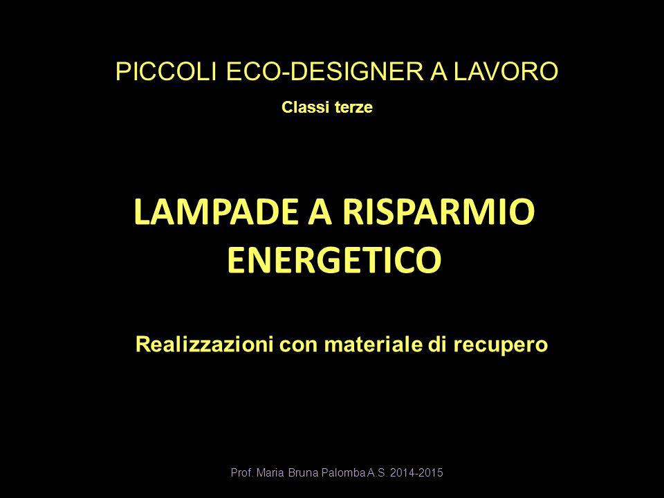 LAMPADE A RISPARMIO ENERGETICO Realizzazioni con materiale di recupero PICCOLI ECO-DESIGNER A LAVORO Classi terze Prof. Maria Bruna Palomba A.S. 2014-