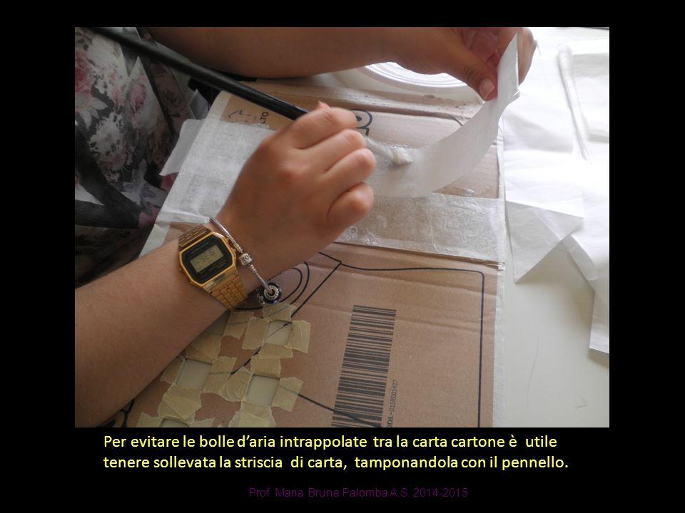 Prof. Maria Bruna Palomba A.S. 2014-2015 Per evitare le bolle d'aria intrappolate tra la carta cartone è utile tenere sollevata la striscia di carta,