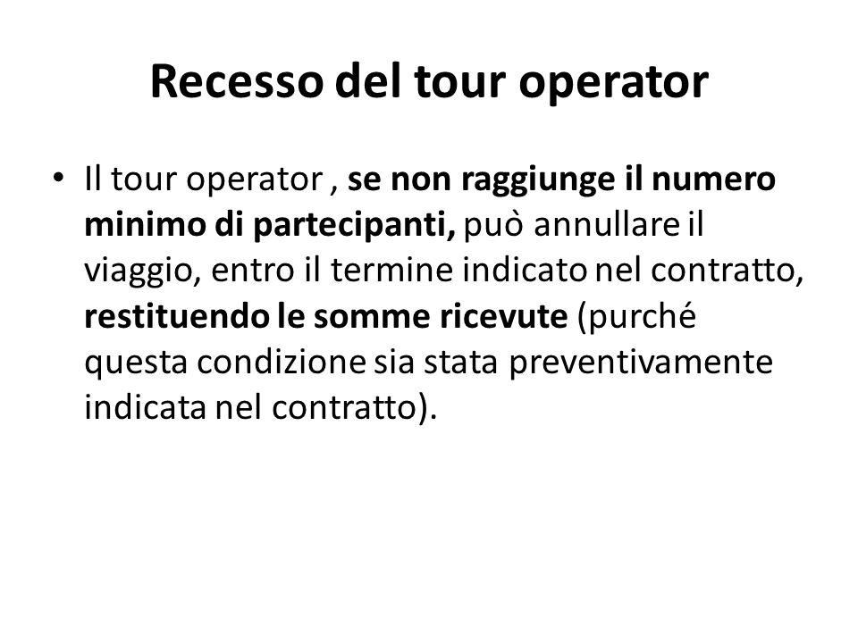 Recesso del tour operator Il tour operator, se non raggiunge il numero minimo di partecipanti, può annullare il viaggio, entro il termine indicato nel contratto, restituendo le somme ricevute (purché questa condizione sia stata preventivamente indicata nel contratto).