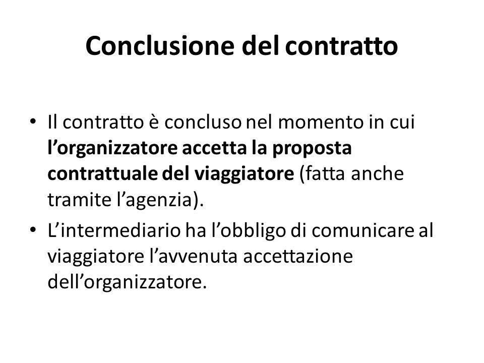 Conclusione del contratto Il contratto è concluso nel momento in cui l'organizzatore accetta la proposta contrattuale del viaggiatore (fatta anche tramite l'agenzia).