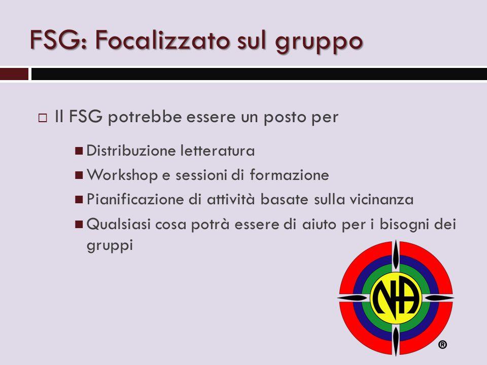 FSG: Focalizzato sul gruppo  Il FSG potrebbe essere un posto per Distribuzione letteratura Workshop e sessioni di formazione Pianificazione di attività basate sulla vicinanza Qualsiasi cosa potrà essere di aiuto per i bisogni dei gruppi
