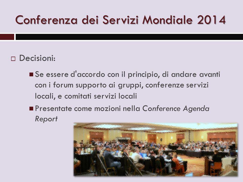 Conferenza dei Servizi Mondiale 2014  Decisioni: Se essere d accordo con il principio, di andare avanti con i forum supporto ai gruppi, conferenze servizi locali, e comitati servizi locali Presentate come mozioni nella Conference Agenda Report