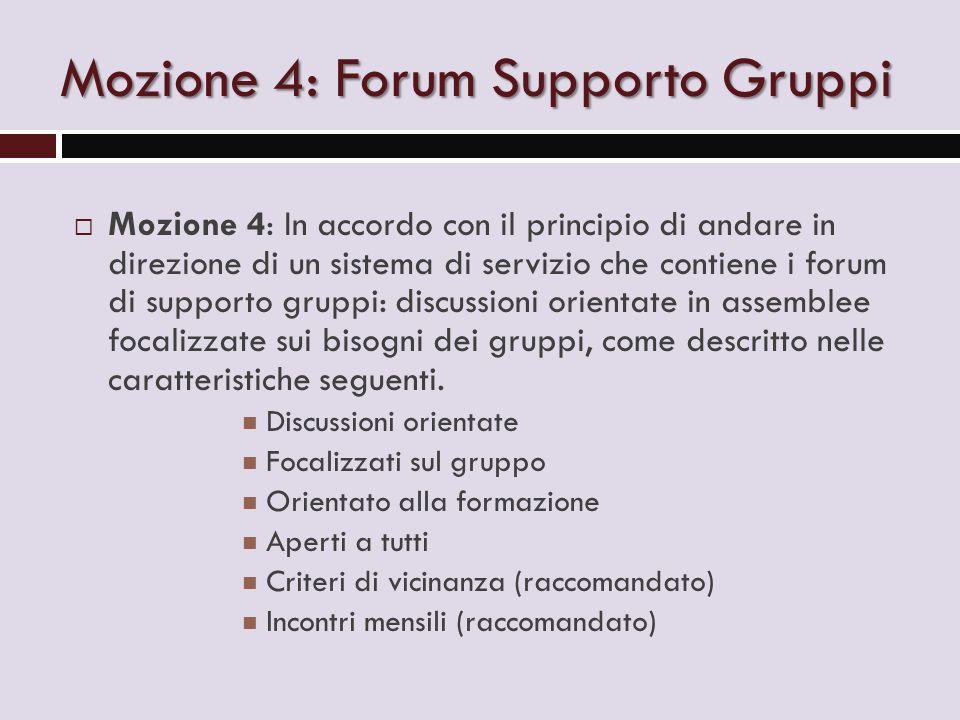 Mozione 4: Forum Supporto Gruppi  Mozione 4: In accordo con il principio di andare in direzione di un sistema di servizio che contiene i forum di supporto gruppi: discussioni orientate in assemblee focalizzate sui bisogni dei gruppi, come descritto nelle caratteristiche seguenti.