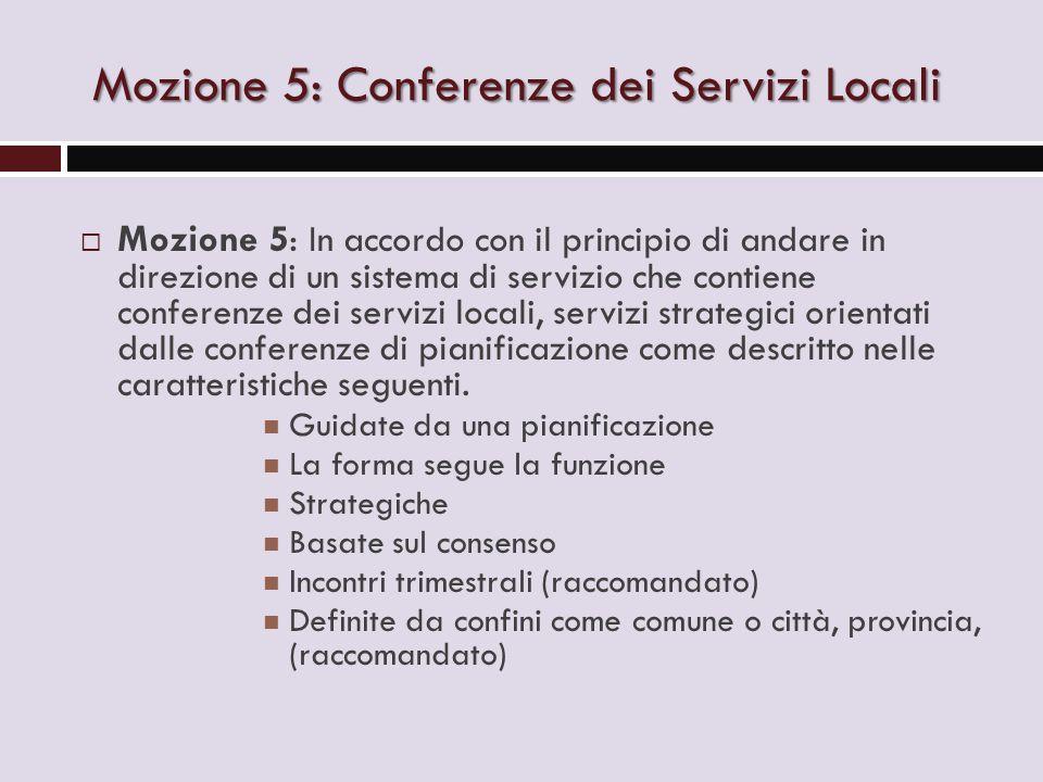 Mozione 5: Conferenze dei Servizi Locali  Mozione 5: In accordo con il principio di andare in direzione di un sistema di servizio che contiene conferenze dei servizi locali, servizi strategici orientati dalle conferenze di pianificazione come descritto nelle caratteristiche seguenti.