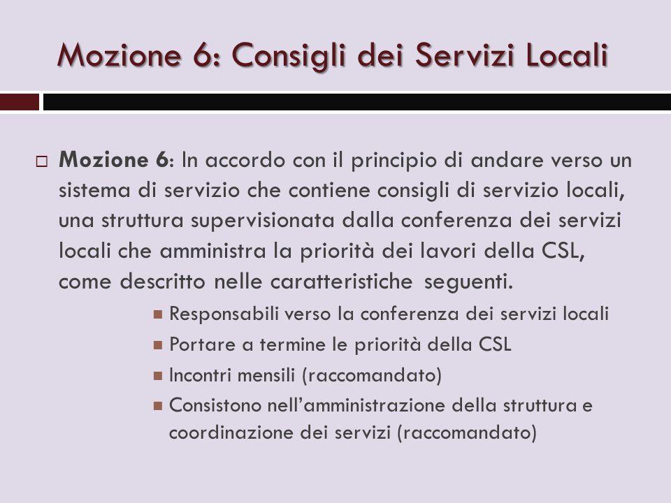 Mozione 6: Consigli dei Servizi Locali  Mozione 6: In accordo con il principio di andare verso un sistema di servizio che contiene consigli di servizio locali, una struttura supervisionata dalla conferenza dei servizi locali che amministra la priorità dei lavori della CSL, come descritto nelle caratteristiche seguenti.