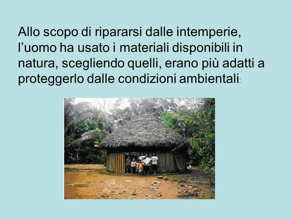 Allo scopo di ripararsi dalle intemperie, l'uomo ha usato i materiali disponibili in natura, scegliendo quelli, erano più adatti a proteggerlo dalle condizioni ambientali :