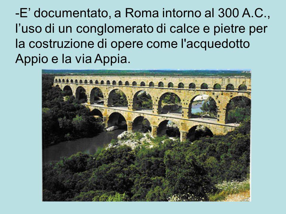 -E' documentato, a Roma intorno al 300 A.C., l'uso di un conglomerato di calce e pietre per la costruzione di opere come l acquedotto Appio e la via Appia.