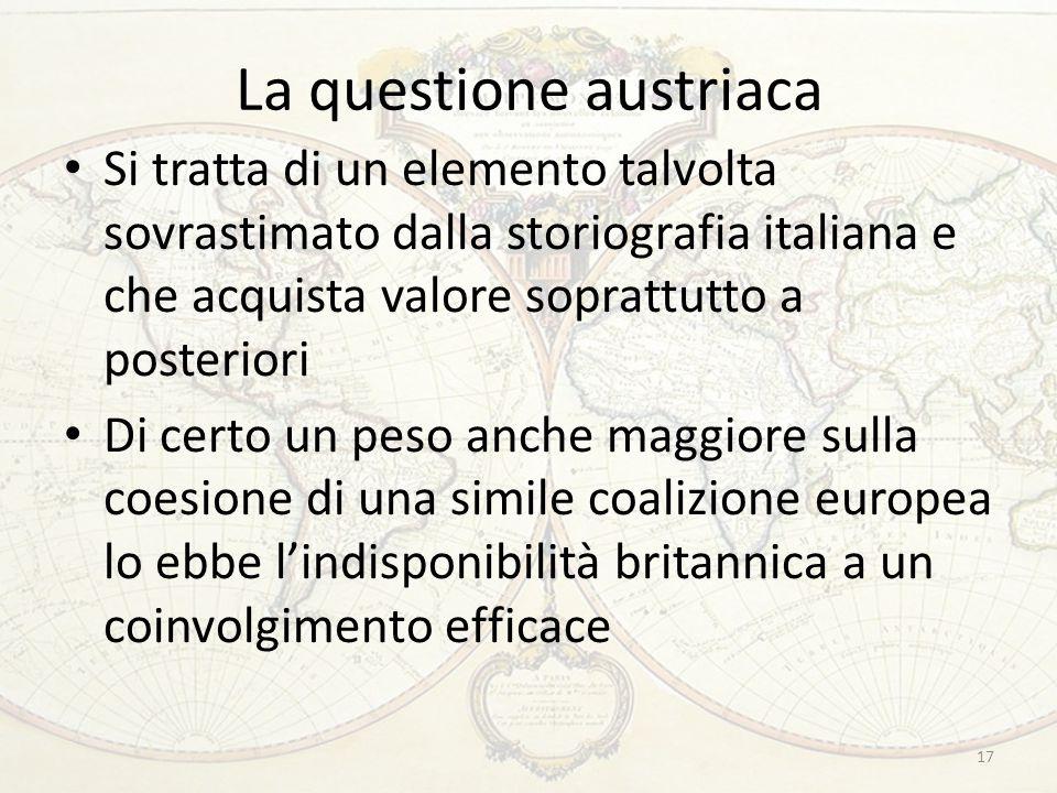 La questione austriaca Si tratta di un elemento talvolta sovrastimato dalla storiografia italiana e che acquista valore soprattutto a posteriori Di ce
