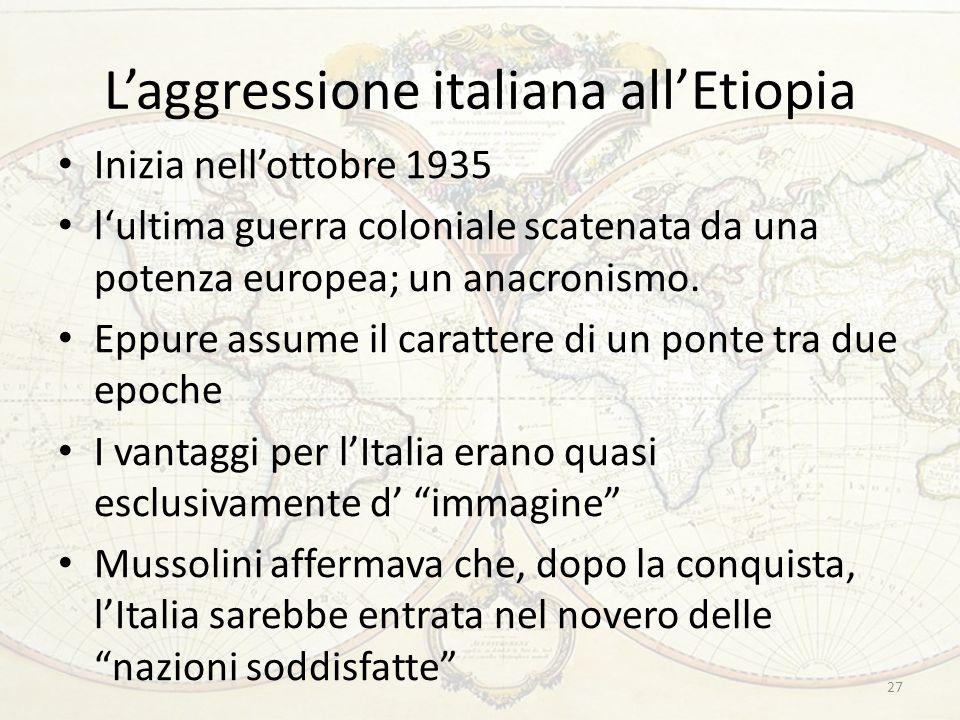 L'aggressione italiana all'Etiopia Inizia nell'ottobre 1935 l'ultima guerra coloniale scatenata da una potenza europea; un anacronismo. Eppure assume