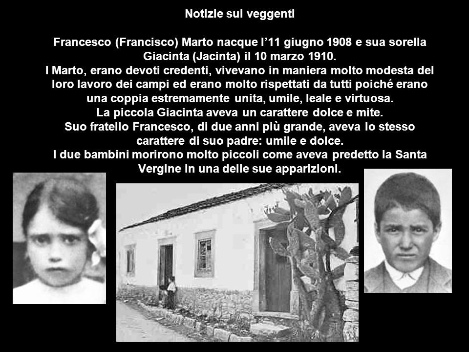 Notizie sui veggenti Francesco (Francisco) Marto nacque l'11 giugno 1908 e sua sorella Giacinta (Jacinta) il 10 marzo 1910.