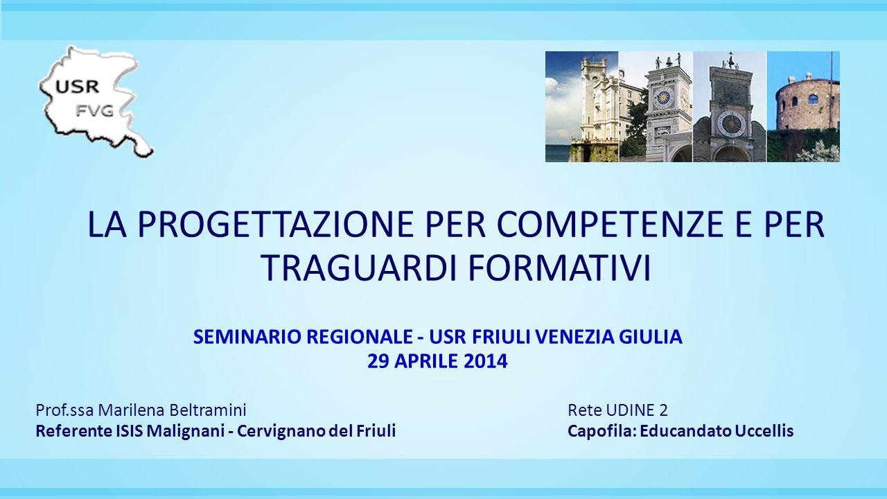 LA PROGETTAZIONE PER COMPETENZE E PER TRAGUARDI FORMATIVI SEMINARIO REGIONALE - USR FRIULI VENEZIA GIULIA 29 APRILE 2014 Prof.ssa Marilena BeltraminiR