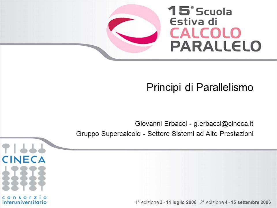 1° edizione 3 - 14 luglio 2006 2° edizione 4 - 15 settembre 2006 Principi di Parallelismo Giovanni Erbacci - g.erbacci@cineca.it Gruppo Supercalcolo - Settore Sistemi ad Alte Prestazioni