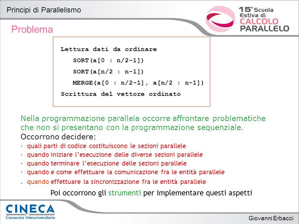 Giovanni Erbacci Principi di Parallelismo Problema Lettura dati da ordinare SORT(a[0 : n/2-1]) SORT(a[n/2 : n-1]) MERGE(a[0 : n/2-1], a[n/2 : n-1]) Scrittura del vettore ordinato Nella programmazione parallela occorre affrontare problematiche che non si presentano con la programmazione sequenziale.