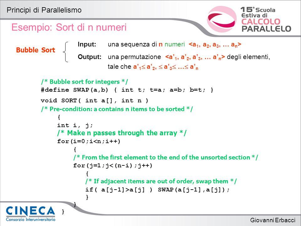 Giovanni Erbacci Principi di Parallelismo Sort di n numeri / 1 Idea: - si potrebbe dividere il vettore da ordinare in due vettori di n/2 elementi ciascuno, - ordiare i due vettori separatamente - richiamare una procedura di merge per ricomporre i due vettori ordinati precedentemente SORT(a[0 : n/2-1]) SORT(a[n/2 : n-1]) MERGE(a[0 : n/2-1], a[n/2 : n-1])