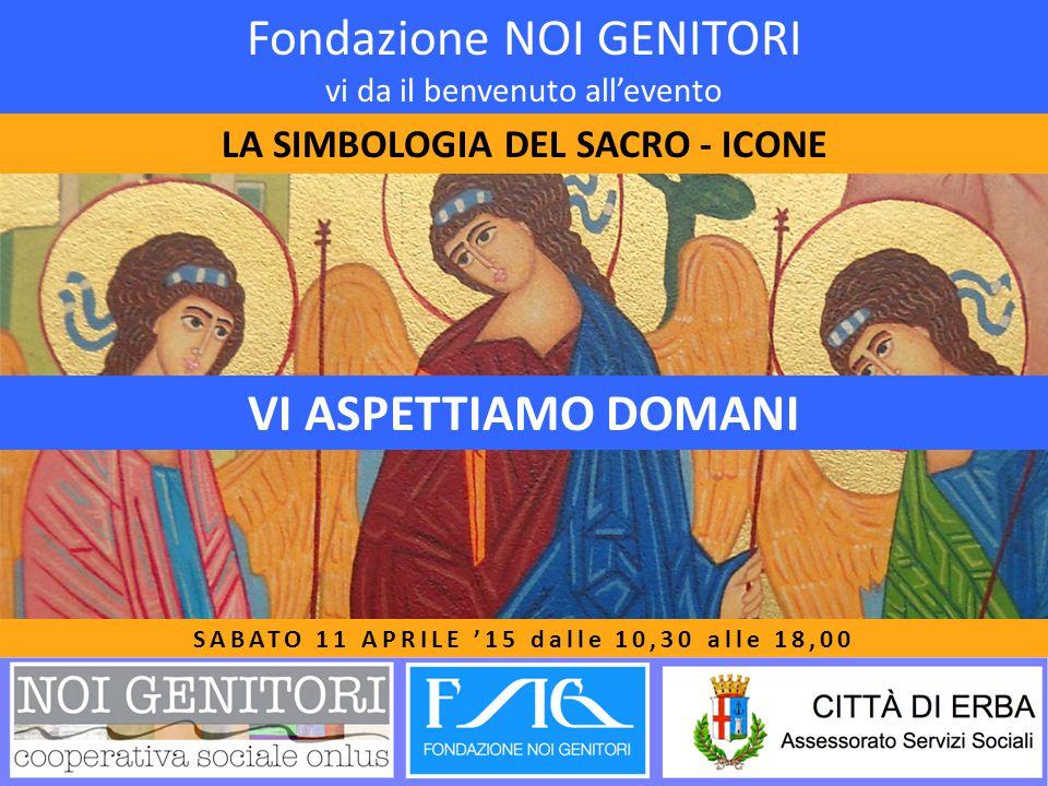 Fondazione NOI GENITORI vi da il benvenuto all'evento LA SIMBOLOGIA DEL SACRO - ICONE SABATO 11 APRILE '15 dalle 10,30 alle 18,00 VI ASPETTIAMO DOMANI