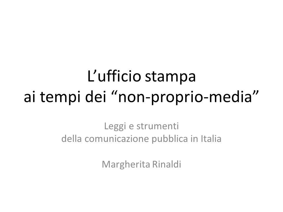 L'ufficio stampa ai tempi dei non-proprio-media Leggi e strumenti della comunicazione pubblica in Italia Margherita Rinaldi