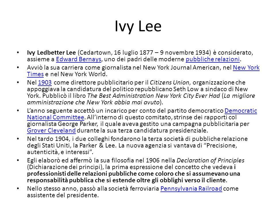 Ivy Lee Ivy Ledbetter Lee (Cedartown, 16 luglio 1877 – 9 novembre 1934) è considerato, assieme a Edward Bernays, uno dei padri delle moderne pubbliche relazioni.Edward Bernayspubbliche relazioni Avviò la sua carriera come giornalista nel New York Journal American, nel New York Times e nel New York World.New York Times Nel 1903 come direttore pubblicitario per il Citizens Union, organizzazione che appoggiava la candidatura del politico repubblicano Seth Low a sindaco di New York.