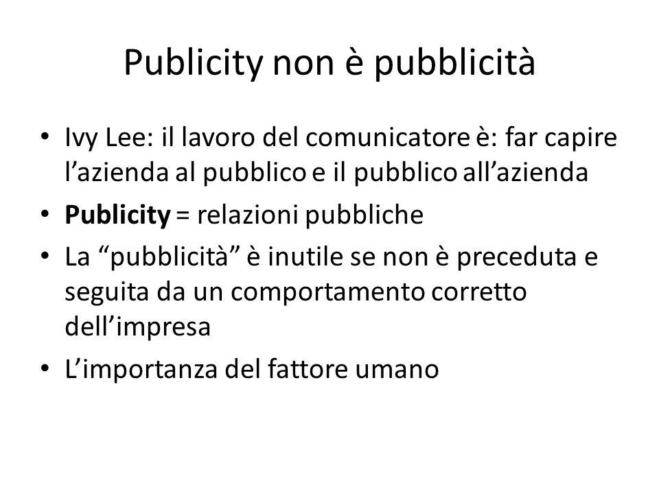 Publicity non è pubblicità Ivy Lee: il lavoro del comunicatore è: far capire l'azienda al pubblico e il pubblico all'azienda Publicity = relazioni pubbliche La pubblicità è inutile se non è preceduta e seguita da un comportamento corretto dell'impresa L'importanza del fattore umano
