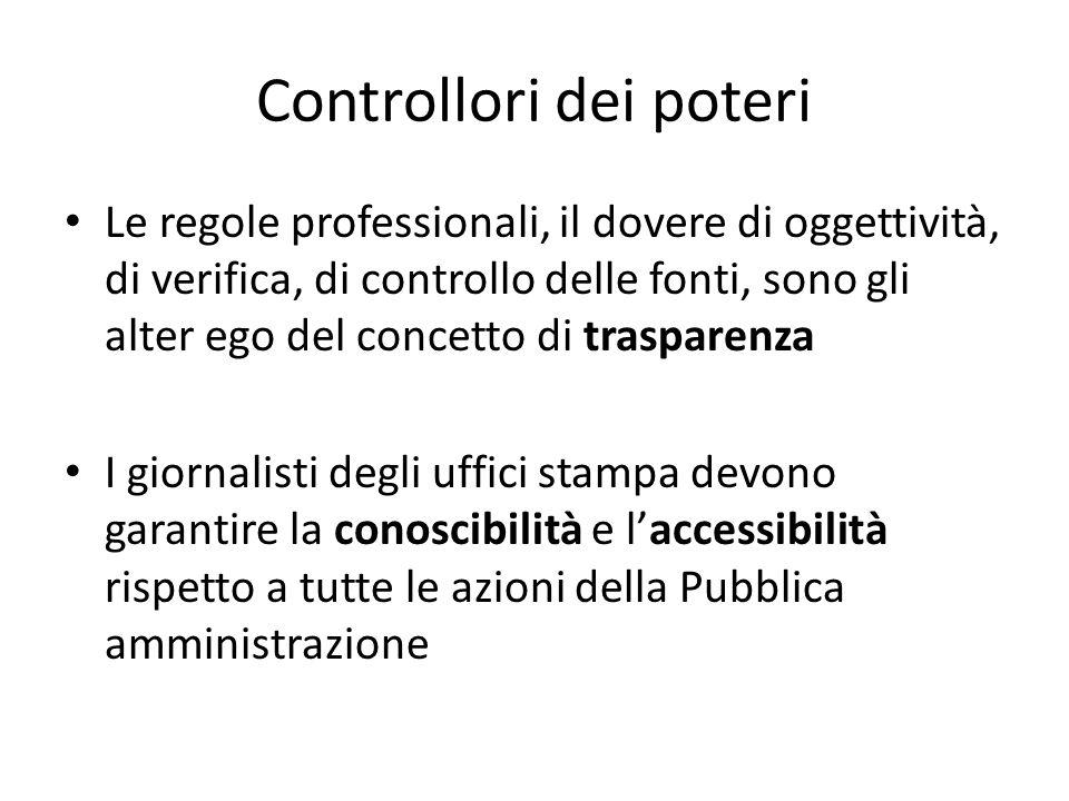 Controllori dei poteri Le regole professionali, il dovere di oggettività, di verifica, di controllo delle fonti, sono gli alter ego del concetto di trasparenza I giornalisti degli uffici stampa devono garantire la conoscibilità e l'accessibilità rispetto a tutte le azioni della Pubblica amministrazione