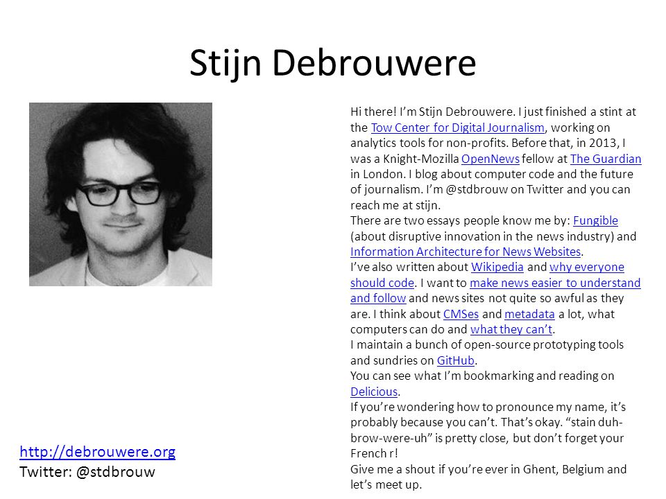 Stijn Debrouwere Hi there! I'm Stijn Debrouwere. I just finished a stint at the Tow Center for Digital Journalism, working on analytics tools for non-